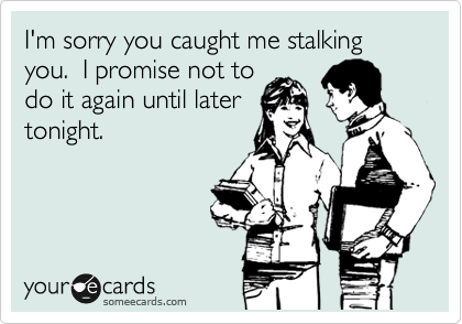 I'm sorry you caught me stalking you.  I promise not to do it again until later tonight.