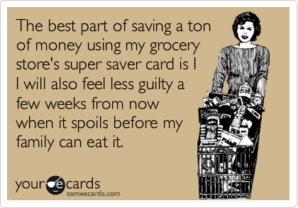 The best part of saving a ton of money using my grocery store's super saver card is I I will also feel less guilty a few weeks from now when it spoils before my family can eat it.