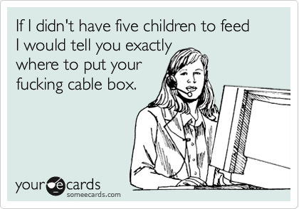 If I didn't have five children to feed  I would tell you exactly  where to put your fucking cable box.