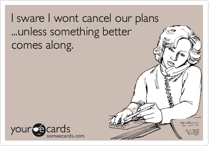 I sware I wont cancel our plans ...unless something better comes along.