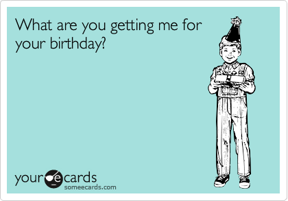 What are you getting me for your birthday?