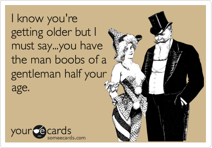 I know you're getting older but I must say...you have the man boobs of a gentleman half your age.