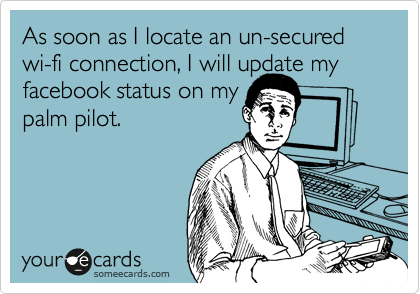 As soon as I locate an un-secured wi-fi connection, I will update my facebook status on my palm pilot.