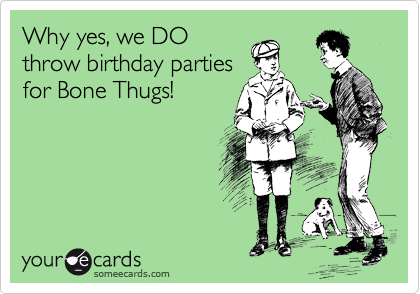 Why yes, we DO throw birthday parties for Bone Thugs!