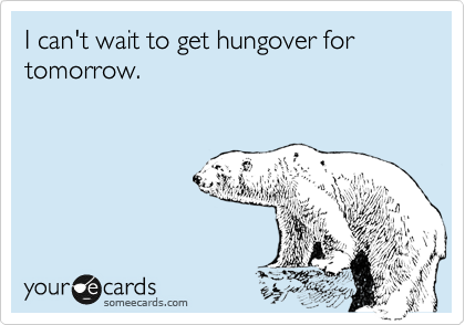 I can't wait to get hungover for tomorrow.