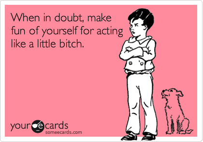 When in doubt, make fun of yourself for acting like a little bitch.