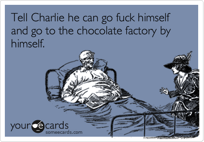 Tell Charlie he can go fuck himself and go to the chocolate factory by himself.