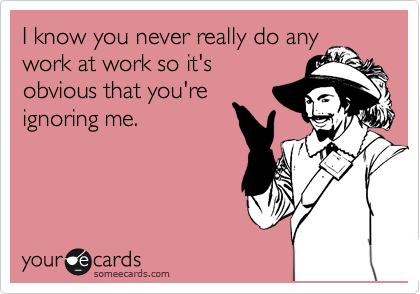 I know you never really do any work at work so it's obvious that you're ignoring me.