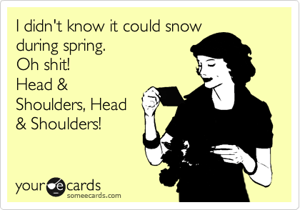 I didn't know it could snow during spring. Oh shit! Head & Shoulders, Head & Shoulders!