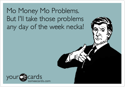 Mo Money Mo Problems.  But I'll take those problems any day of the week necka!