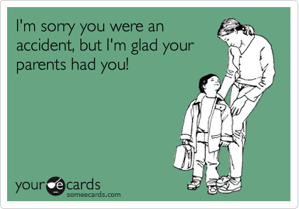 I'm sorry you were an accident, but I'm glad your parents had you!