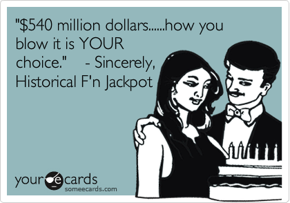 """""""%24540 million dollars......how you blow it is YOUR choice.""""    - Sincerely, Historical F'n Jackpot"""