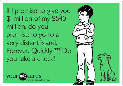 If I promise to give you %241million of my %24540 million, do you promise to go to a very distant island. Forever. Quickly ??? Do you take a check?