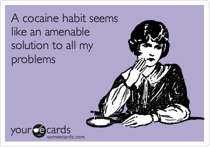 A cocaine habit seems like an amenable solution to all my problems