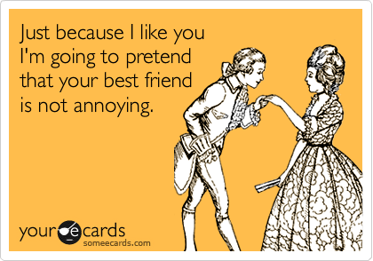 Just because I like you I'm going to pretend that your best friend is not annoying.