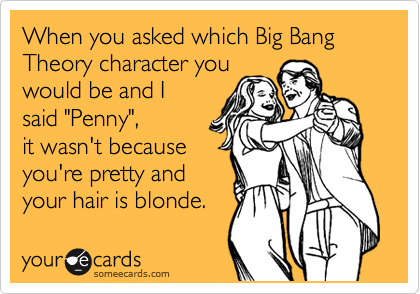 """When you asked which Big Bang Theory character you would be and I said """"Penny"""", it wasn't because you're pretty and your hair is blonde."""