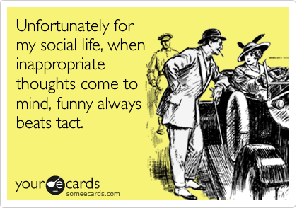 Unfortunately for my social life, when inappropriate thoughts come to mind, funny always beats tact.