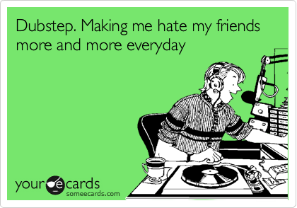 Dubstep. Making me hate my friends more and more everyday