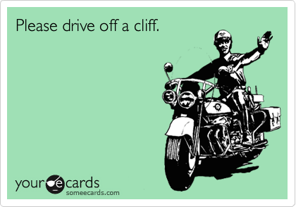 Please drive off a cliff.