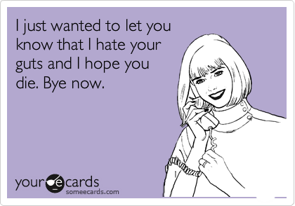 I just wanted to let you know that I hate your guts and I hope you die. Bye now.