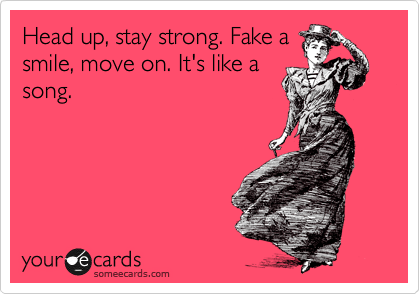 Head up, stay strong. Fake a smile, move on. It's like a song.