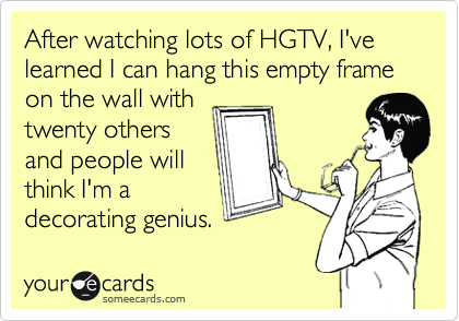 After watching lots of HGTV, I've learned I can hang this empty frame on the wall with twenty others and people will think I'm a decorating genius.