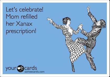 Let's celebrate!  Mom refilled  her Xanax prescription!