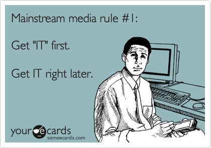 """Mainstream media rule %231:   Get """"IT"""" first.  Get IT right later."""