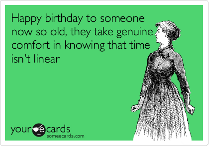Happy birthday to someone now so old, they take genuine comfort in knowing that time isn't linear