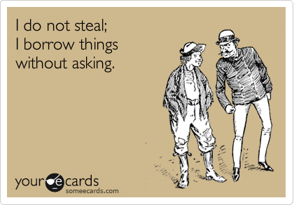 I do not steal;   I borrow things  without asking.