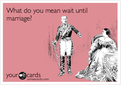 What do you mean wait until marriage?