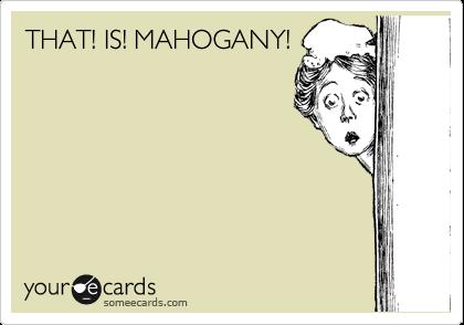 THAT! IS! MAHOGANY!