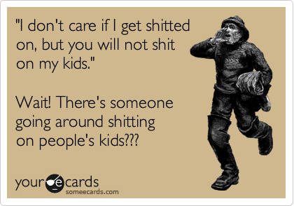 """I don't care if I get shitted on, but you will not shit on my kids.""   Wait! There's someone going around shitting on people's kids???"