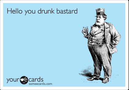 Hello you drunk bastard