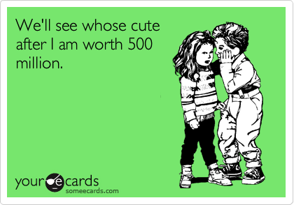 We'll see whose cute after I am worth 500 million.