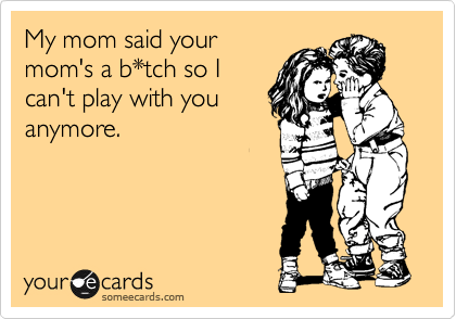 My mom said your mom's a b*tch so I can't play with you anymore.