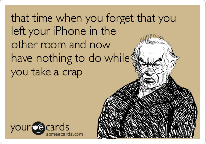 that time when you forget that you left your iPhone in the other room and now have nothing to do while you take a crap