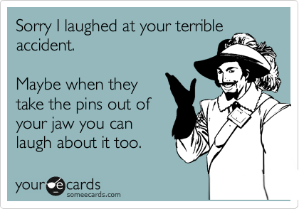 Sorry I laughed at your terrible accident.  Maybe when they take the pins out of your jaw you can laugh about it too.