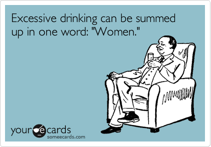 "Excessive drinking can be summed up in one word: ""Women."""