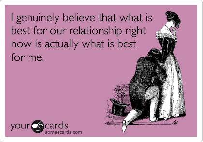 I genuinely believe that what is best for our relationship right now is actually what is best for me.