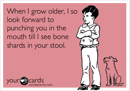 When I grow older, I so look forward to punching you in the mouth till I see bone shards in your stool.
