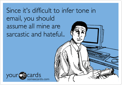Since it's difficult to infer tone in email, you should assume all mine are  sarcastic and hateful..