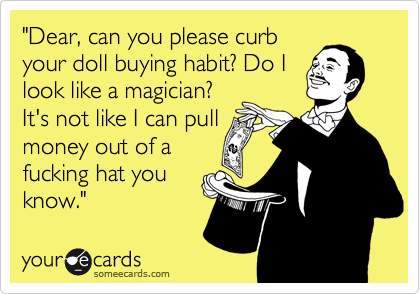 """""""Dear, can you please curb your doll buying habit? Do I look like a magician? It's not like I can pull money out of a fucking hat you know."""""""