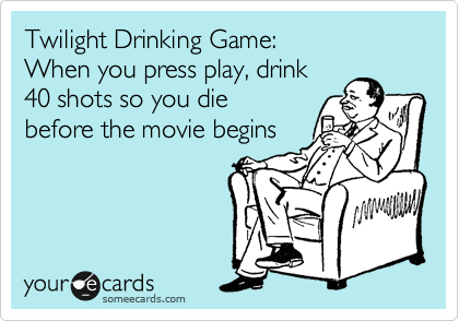 Twilight Drinking Game:   When you press play, drink  40 shots so you die  before the movie begins