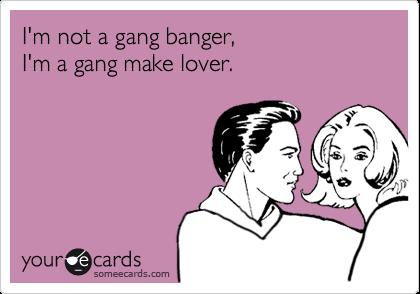 I'm not a gang banger,   I'm a gang make lover.
