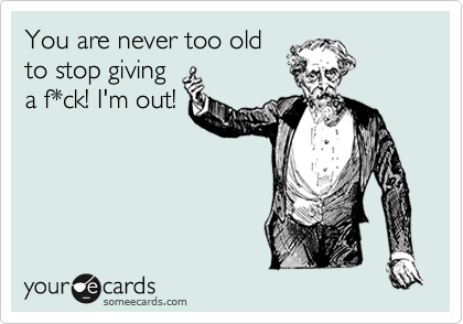 You are never too old to stop giving a f*ck! I'm out!