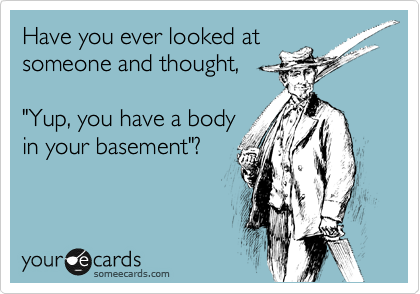 """Have you ever looked at  someone and thought,   """"Yup, you have a body  in your basement""""?"""