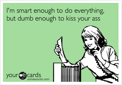 I'm smart enough to do everything, but dumb enough to kiss your ass