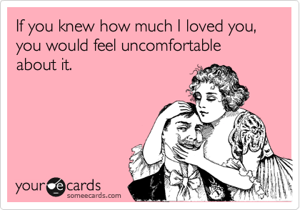 If you knew how much I loved you, you would feel uncomfortable about it.