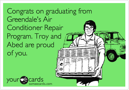 Congrats on graduating from Greendale's Air Conditioner Repair Program. Troy and Abed are proud of you.